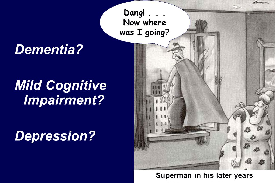Dementia? Mild Cognitive Impairment? Depression? Superman in his later years Dang!... Now where was I going?