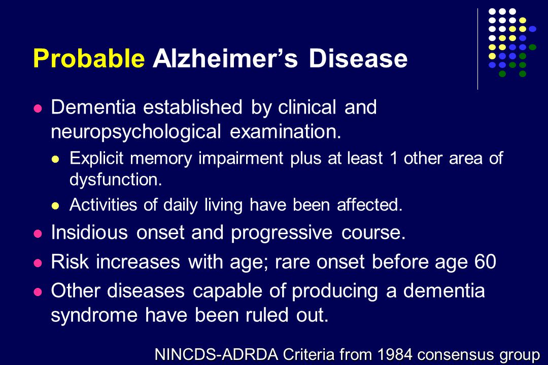 Probable Alzheimer's Disease NINCDS-ADRDA Criteria from 1984 consensus group Dementia established by clinical and neuropsychological examination. Expl