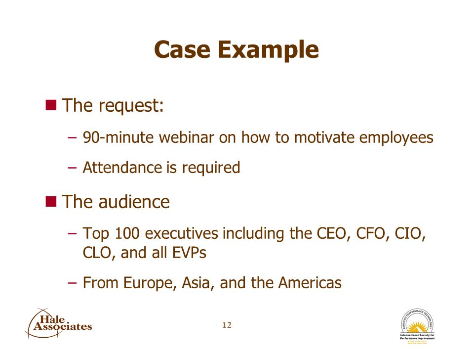 12 Case Example nThe request: –90-minute webinar on how to motivate employees –Attendance is required nThe audience –Top 100 executives including the CEO, CFO, CIO, CLO, and all EVPs –From Europe, Asia, and the Americas