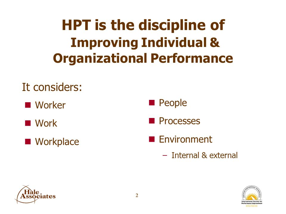 2 HPT is the discipline of Improving Individual & Organizational Performance nWorker nWork nWorkplace nPeople nProcesses nEnvironment –Internal & external It considers: