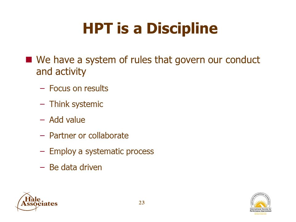 23 HPT is a Discipline nWe have a system of rules that govern our conduct and activity –Focus on results –Think systemic –Add value –Partner or collaborate –Employ a systematic process –Be data driven