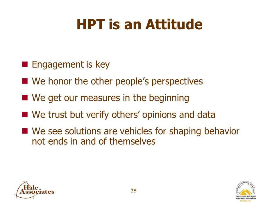 25 HPT is an Attitude nEngagement is key nWe honor the other people's perspectives nWe get our measures in the beginning nWe trust but verify others' opinions and data nWe see solutions are vehicles for shaping behavior not ends in and of themselves