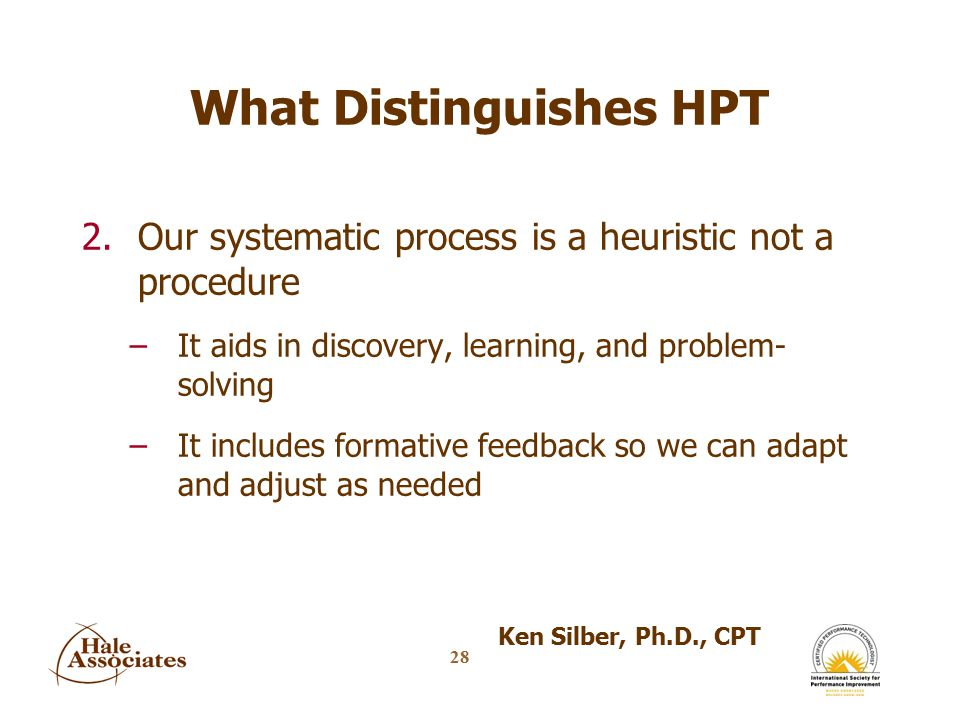 28 What Distinguishes HPT 2.Our systematic process is a heuristic not a procedure –It aids in discovery, learning, and problem- solving –It includes formative feedback so we can adapt and adjust as needed Ken Silber, Ph.D., CPT