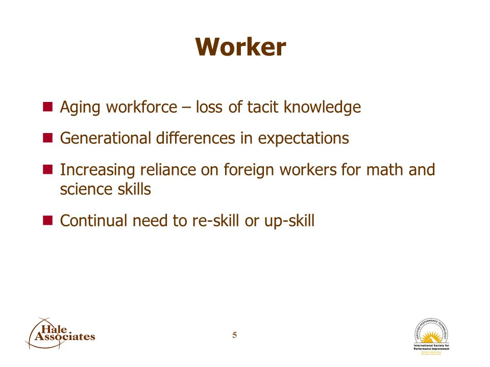 5 Worker nAging workforce – loss of tacit knowledge nGenerational differences in expectations nIncreasing reliance on foreign workers for math and science skills nContinual need to re-skill or up-skill