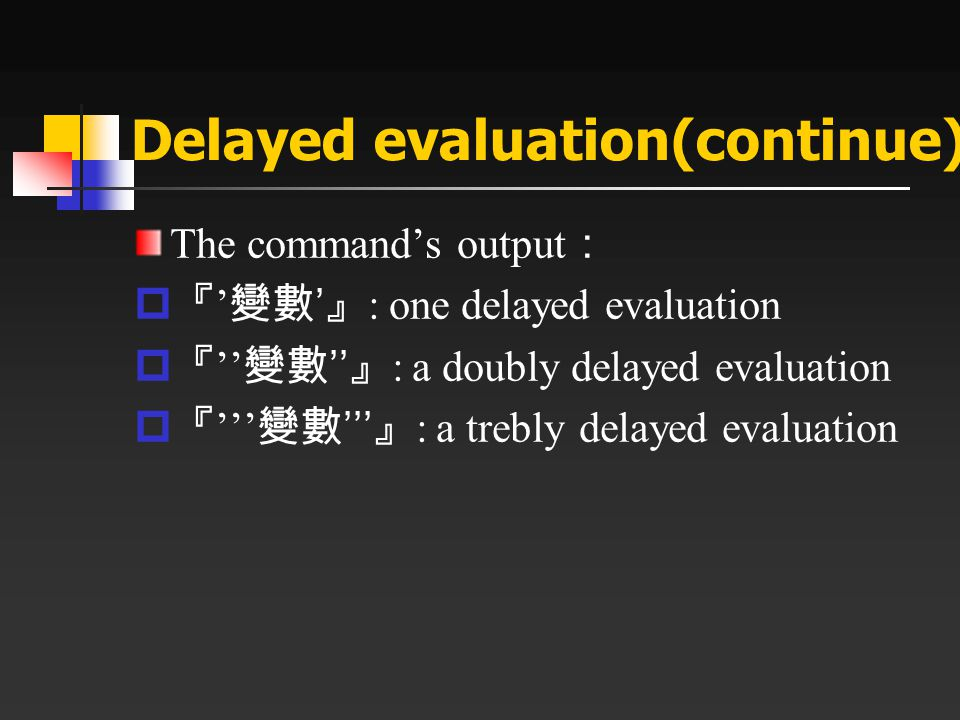 Delayed evaluation(continue) The command's output :  『 ' 變數 ' 』 : one delayed evaluation  『 '' 變數 '' 』 : a doubly delayed evaluation  『 ''' 變數 '''