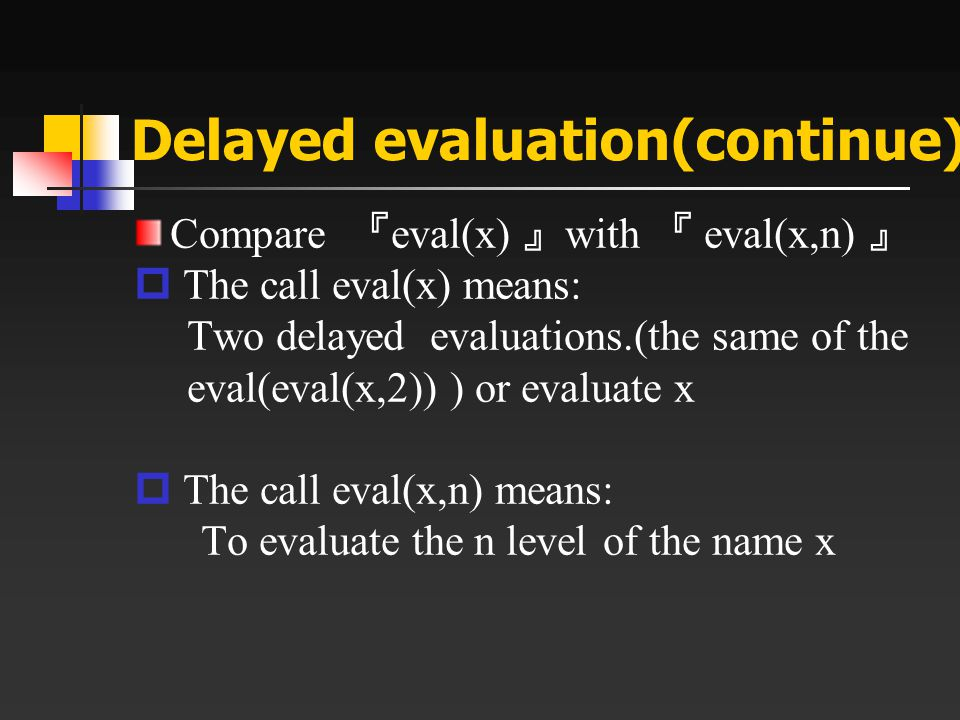 Delayed evaluation(continue) Compare 『 eval(x) 』 with 『 eval(x,n) 』  The call eval(x) means: Two delayed evaluations.(the same of the eval(eval(x,2))