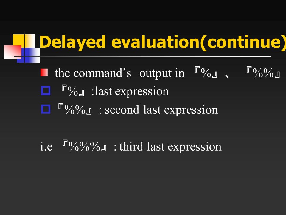 Delayed evaluation(continue) the command's output in 『 % 』、 『 % 』  『 % 』 :last expression  『 % 』 : second last expression i.e 『 %% 』 : third last ex