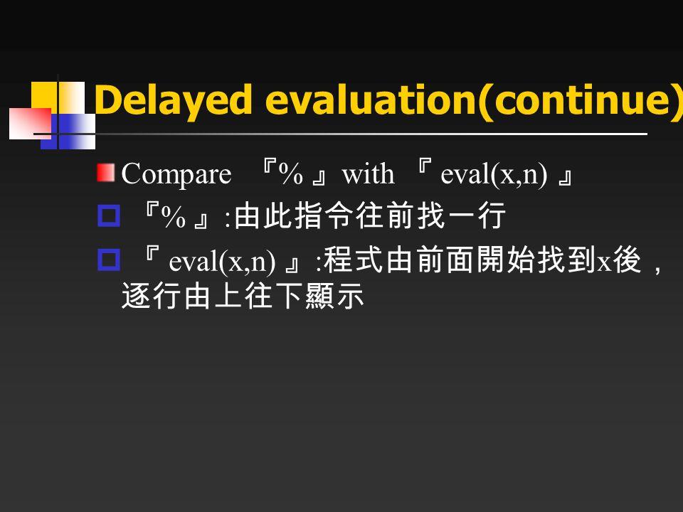 Delayed evaluation(continue) Compare 『 % 』 with 『 eval(x,n) 』  『 % 』 : 由此指令往前找一行  『 eval(x,n) 』 : 程式由前面開始找到 x 後, 逐行由上往下顯示