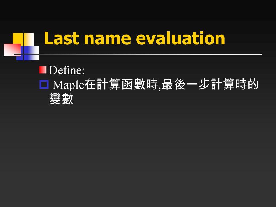 Last name evaluation Define:  Maple 在計算函數時, 最後一步計算時的 變數