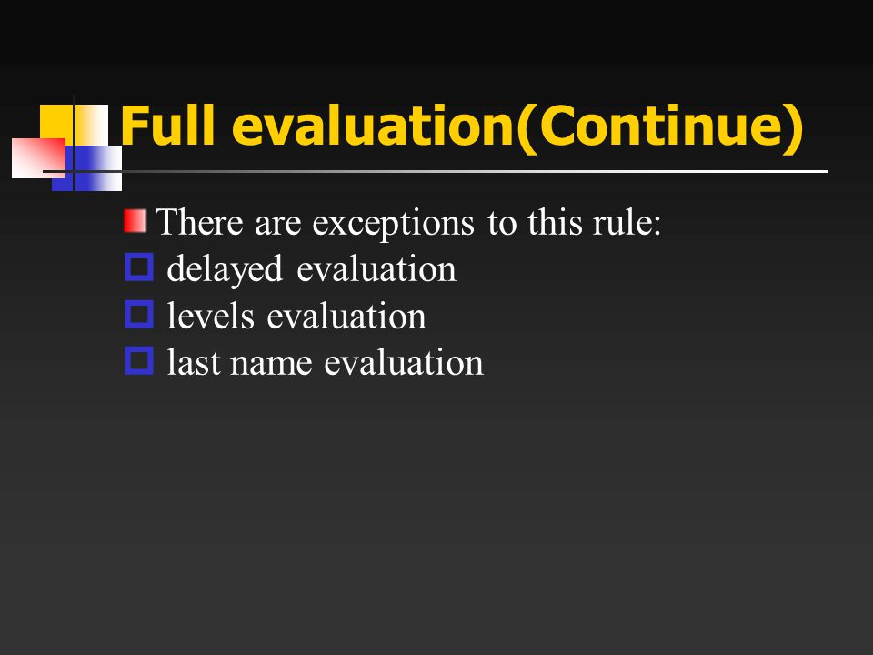 Full evaluation(Continue) There are exceptions to this rule:  delayed evaluation  levels evaluation  last name evaluation