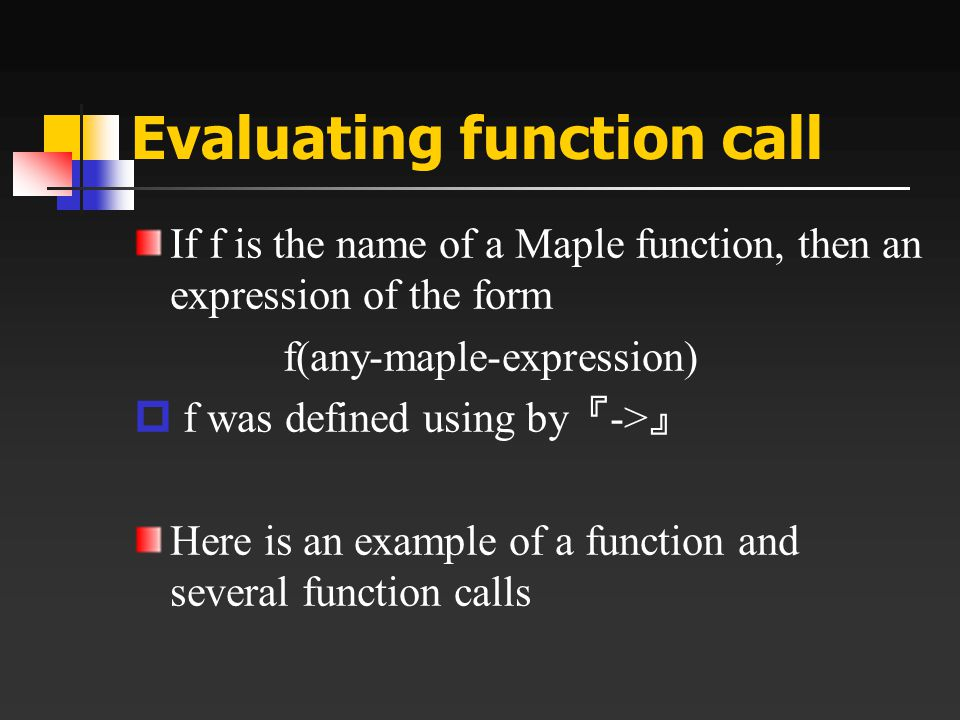 Evaluating function call If f is the name of a Maple function, then an expression of the form f(any-maple-expression)  f was defined using by 『 -> 』