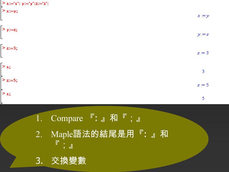 1.Compare 『 : 』和『;』 2.Maple 語法的結尾是用『 : 』和 『;』 3. 交換變數