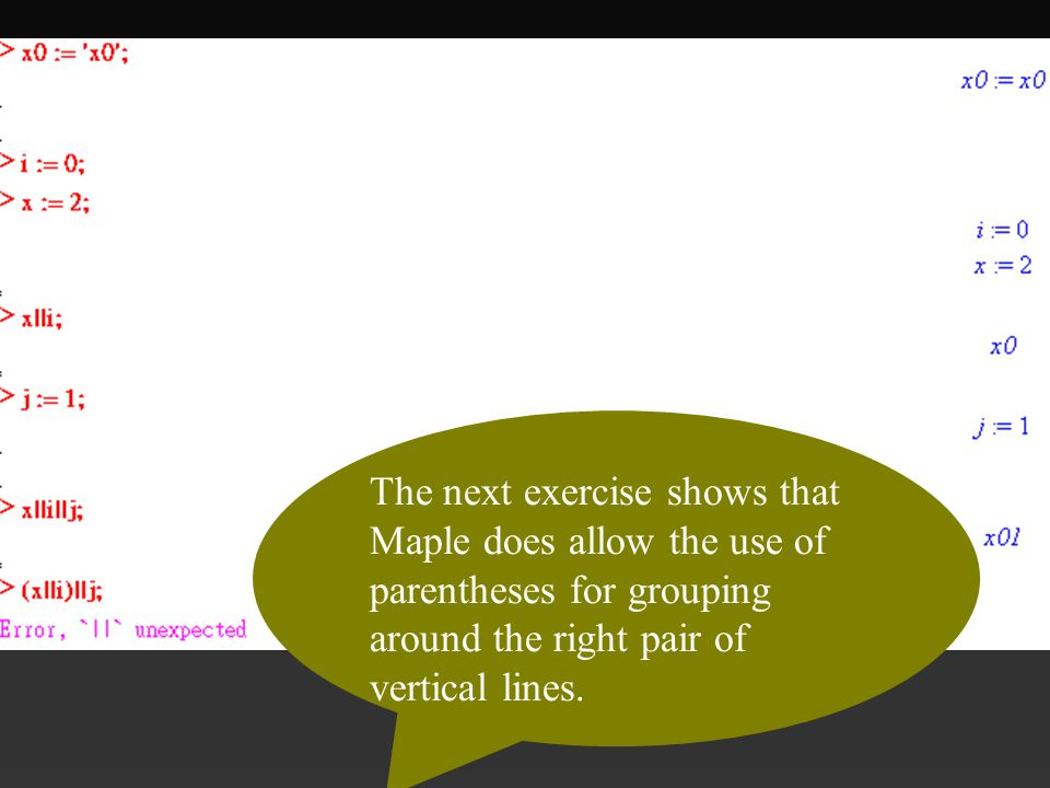 The next exercise shows that Maple does allow the use of parentheses for grouping around the right pair of vertical lines.