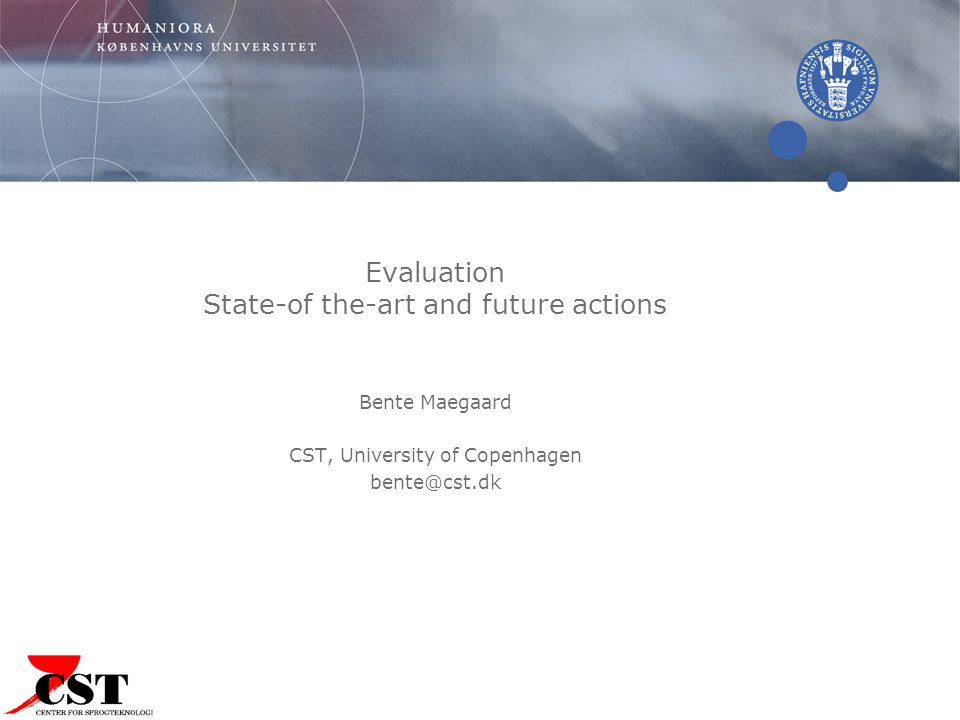 Evaluation State-of the-art and future actions Bente Maegaard CST, University of Copenhagen bente@cst.dk