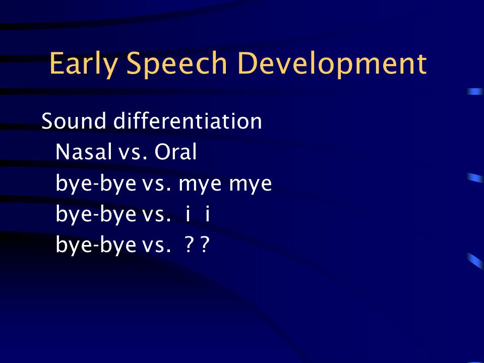 Early Speech Development Sound differentiation Nasal vs. Oral bye-bye vs. mye mye bye-bye vs. i i bye-bye vs. ? ?