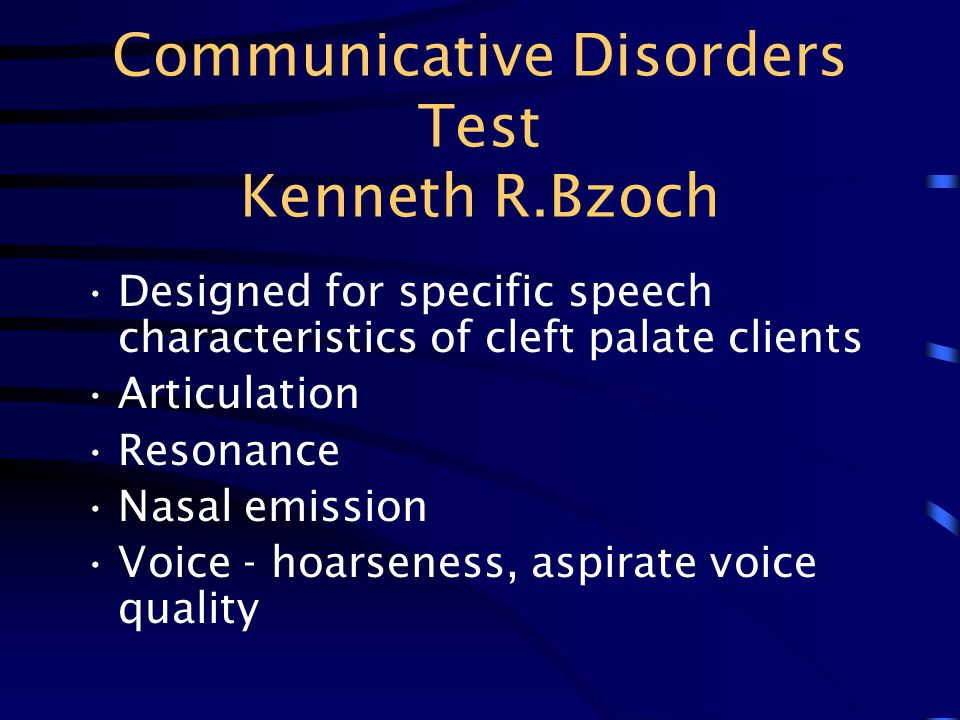 Communicative Disorders Test Kenneth R.Bzoch Designed for specific speech characteristics of cleft palate clients Articulation Resonance Nasal emissio