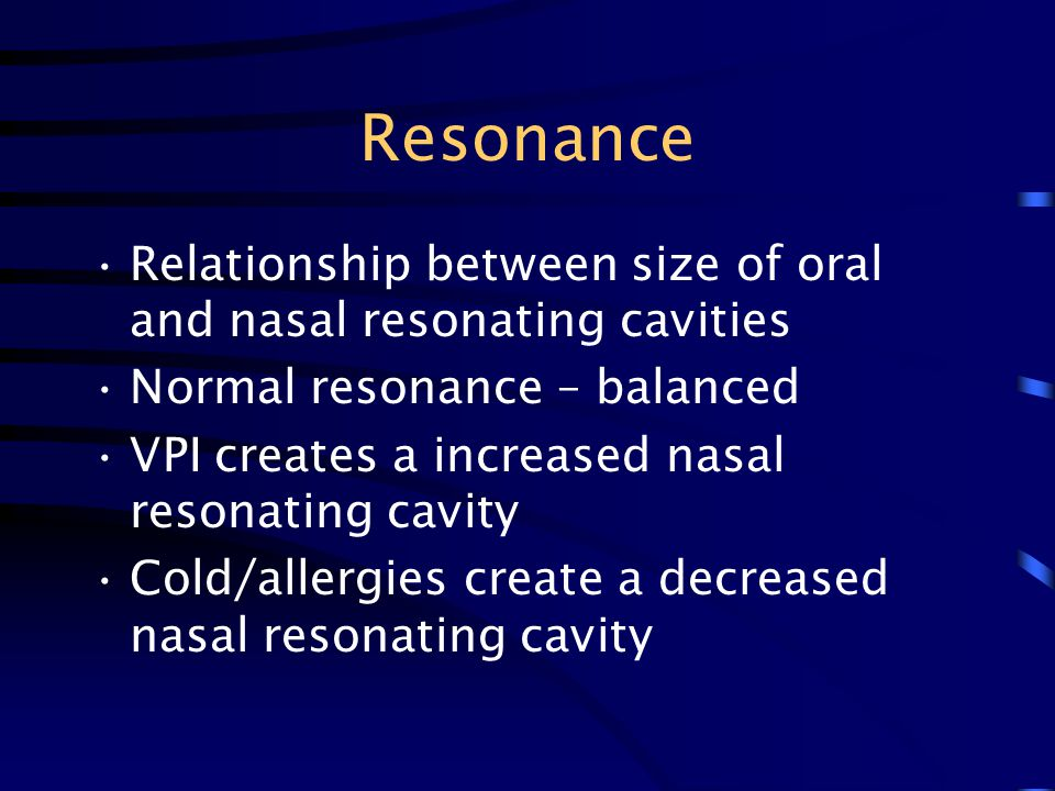 Resonance Relationship between size of oral and nasal resonating cavities Normal resonance – balanced VPI creates a increased nasal resonating cavity