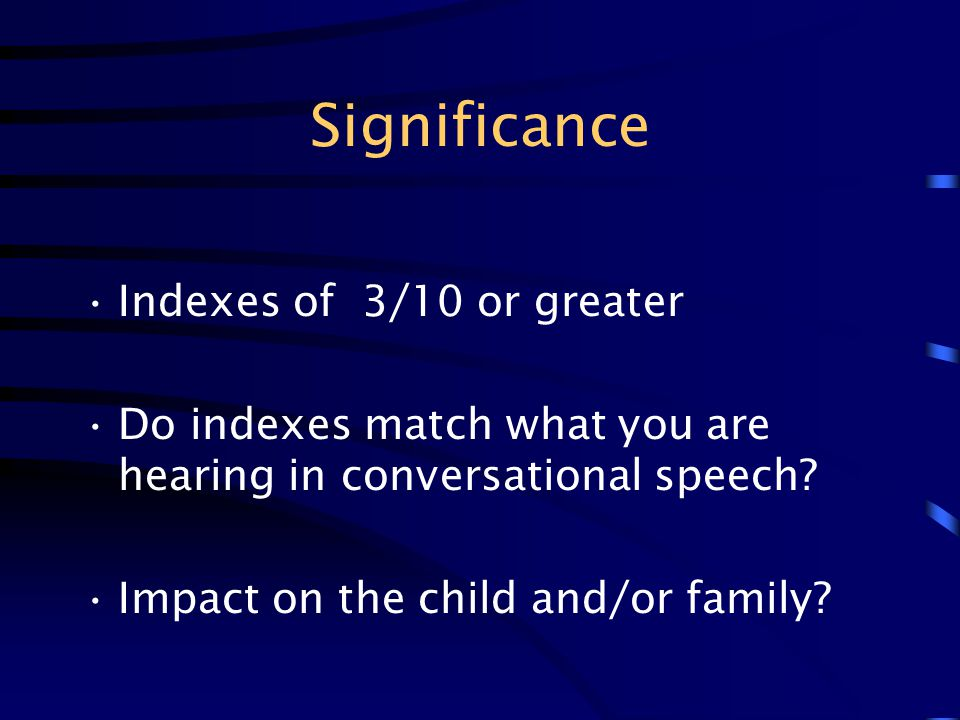 Significance Indexes of 3/10 or greater Do indexes match what you are hearing in conversational speech? Impact on the child and/or family?