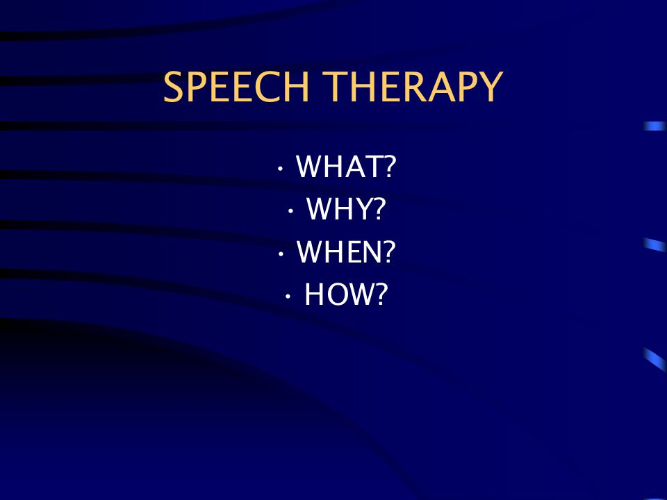 SPEECH THERAPY WHAT? WHY? WHEN? HOW?