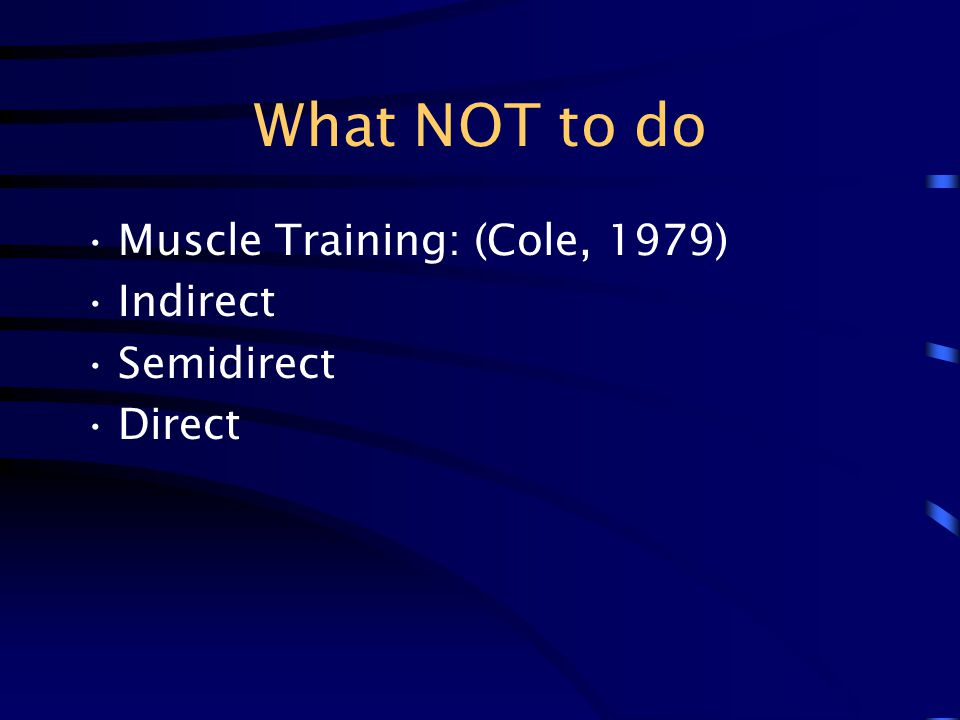 What NOT to do Muscle Training: (Cole, 1979) Indirect Semidirect Direct