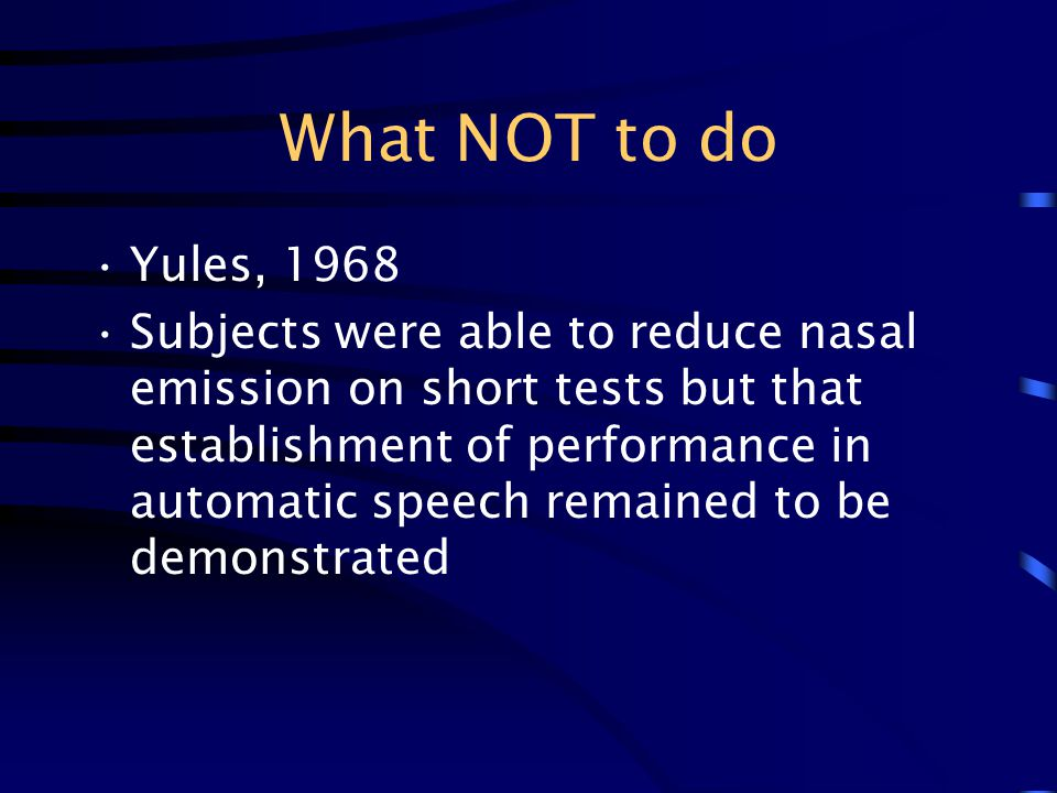 What NOT to do Yules, 1968 Subjects were able to reduce nasal emission on short tests but that establishment of performance in automatic speech remain