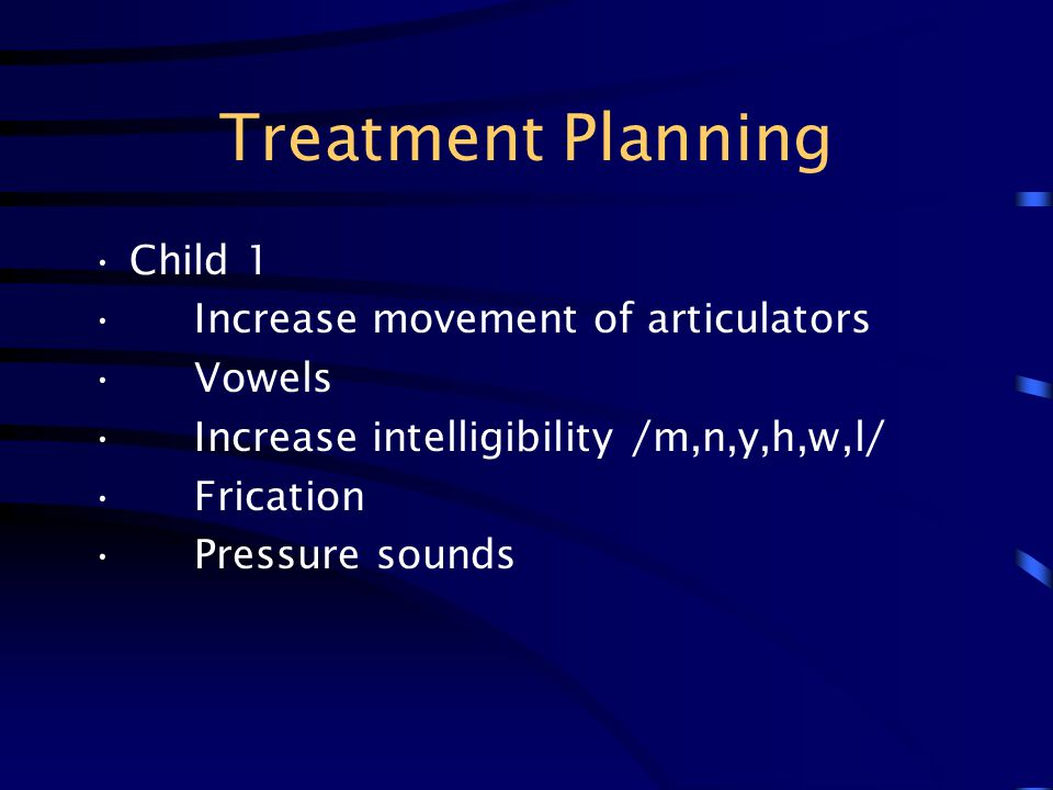 Treatment Planning Child 1 Increase movement of articulators Vowels Increase intelligibility /m,n,y,h,w,l/ Frication Pressure sounds