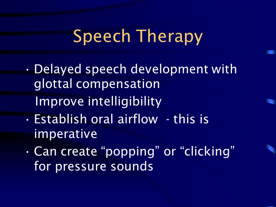 "Speech Therapy Delayed speech development with glottal compensation Improve intelligibility Establish oral airflow - this is imperative Can create ""po"