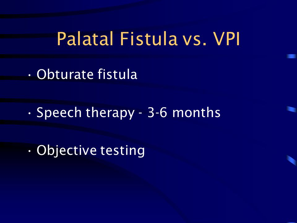 Palatal Fistula vs. VPI Obturate fistula Speech therapy - 3-6 months Objective testing