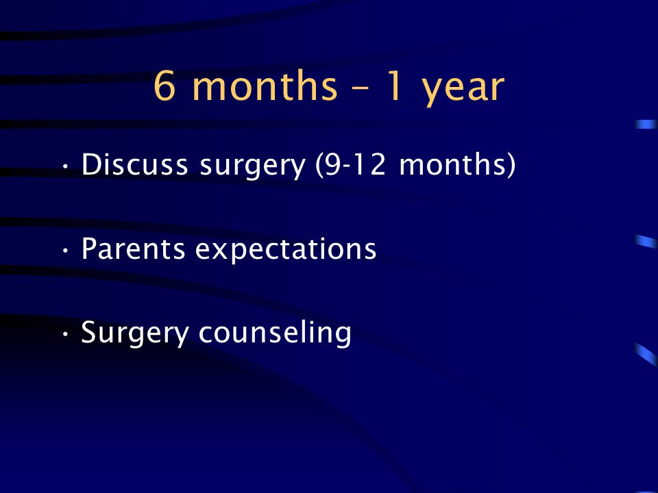 6 months – 1 year Discuss surgery (9-12 months) Parents expectations Surgery counseling
