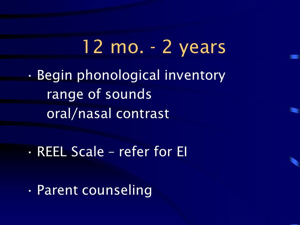 12 mo. - 2 years Begin phonological inventory range of sounds oral/nasal contrast REEL Scale – refer for EI Parent counseling
