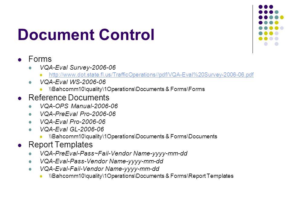 Document Control Forms VQA-Eval Survey-2006-06 http://www.dot.state.fl.us/TrafficOperations//pdf/VQA-Eval%20Survey-2006-06.pdf VQA-Eval WS-2006-06 \\Bahcomm10\quality\1Operations\Documents & Forms\Forms Reference Documents VQA-OPS Manual-2006-06 VQA-PreEval Pro-2006-06 VQA-Eval Pro-2006-06 VQA-Eval GL-2006-06 \\Bahcomm10\quality\1Operations\Documents & Forms\Documents Report Templates VQA-PreEval-Pass~Fail-Vendor Name-yyyy-mm-dd VQA-Eval-Pass-Vendor Name-yyyy-mm-dd VQA-Eval-Fail-Vendor Name-yyyy-mm-dd \\Bahcomm10\quality\1Operations\Documents & Forms\Report Templates