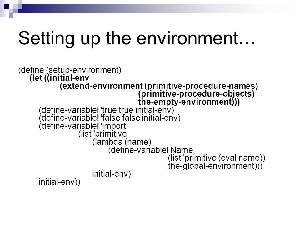 Setting up the environment… (define (setup-environment) (let ((initial-env (extend-environment (primitive-procedure-names) (primitive-procedure-objects) the-empty-environment))) (define-variable.