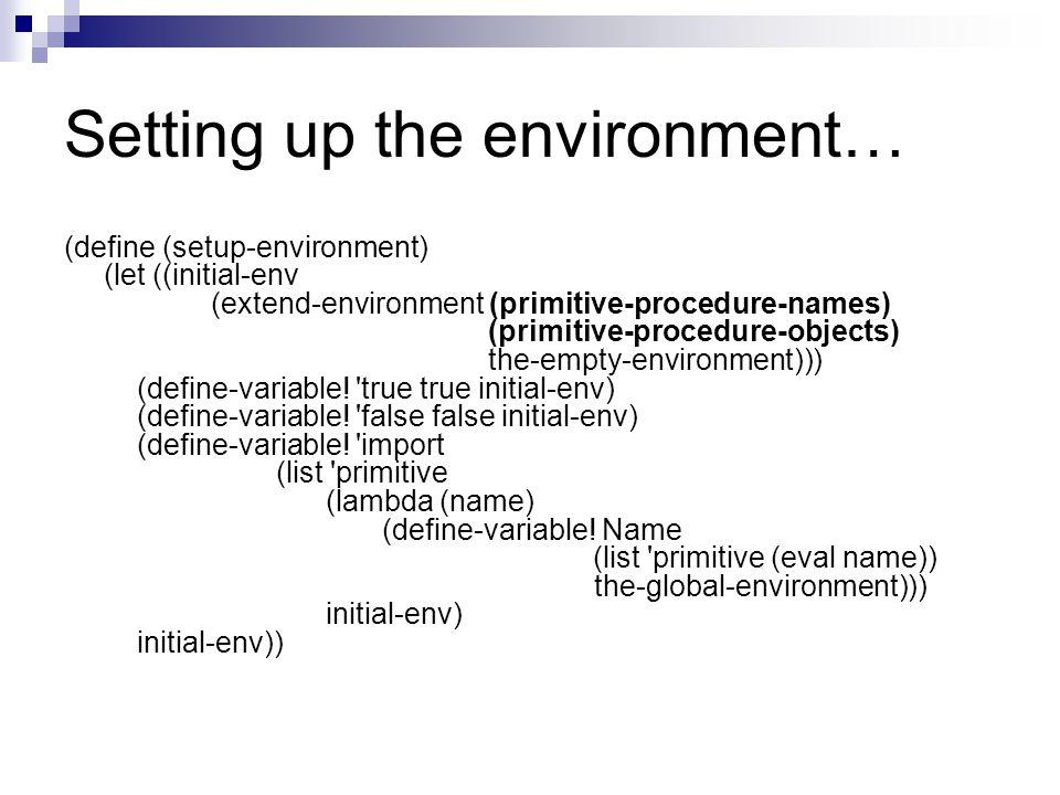 Setting up the environment… (define (setup-environment) (let ((initial-env (extend-environment (primitive-procedure-names) (primitive-procedure-object