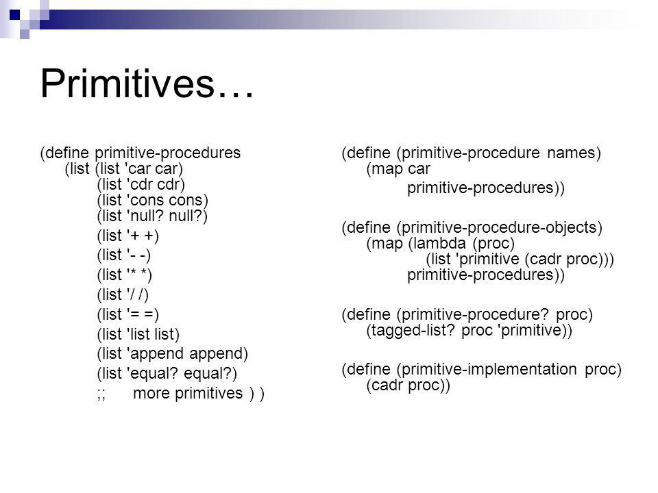 Primitives… (define primitive-procedures (list (list 'car car) (list 'cdr cdr) (list 'cons cons) (list 'null? null?) (list '+ +) (list '- -) (list '*