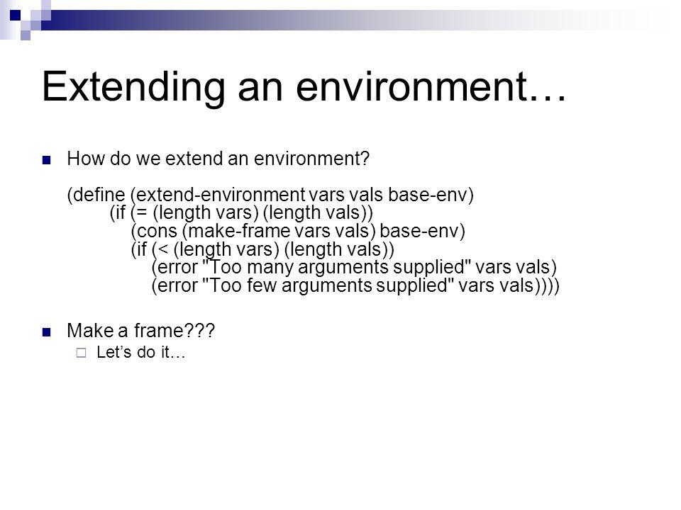 Extending an environment… How do we extend an environment? (define (extend-environment vars vals base-env) (if (= (length vars) (length vals)) (cons (