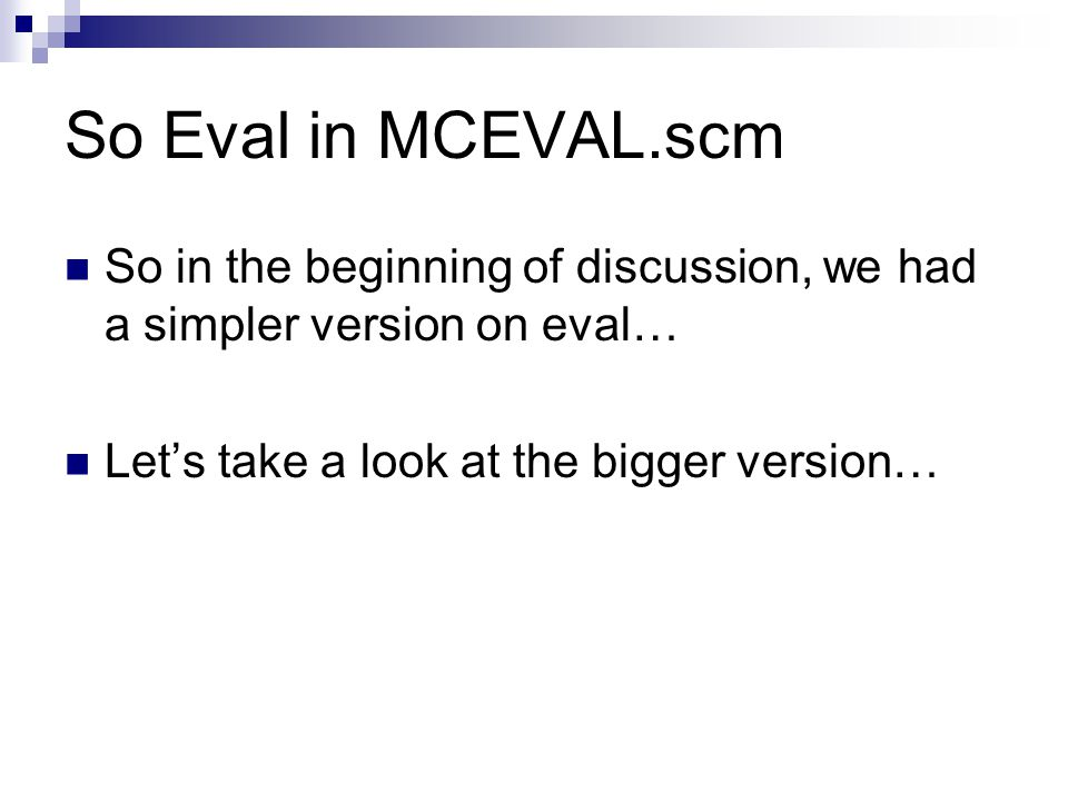 So Eval in MCEVAL.scm So in the beginning of discussion, we had a simpler version on eval… Let's take a look at the bigger version…
