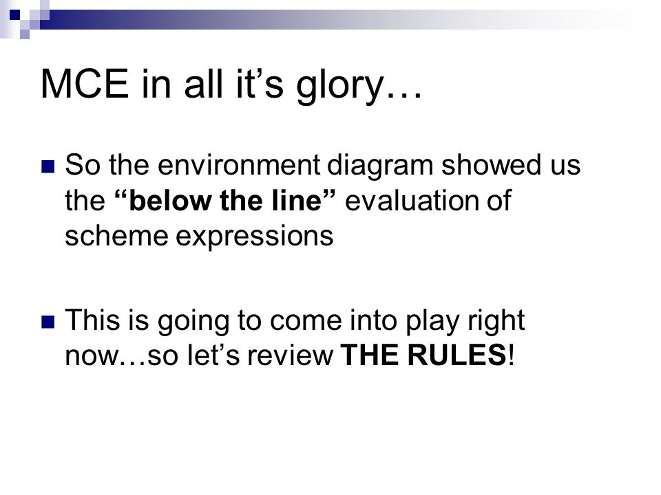 MCE in all it's glory… So the environment diagram showed us the below the line evaluation of scheme expressions This is going to come into play right now…so let's review THE RULES!