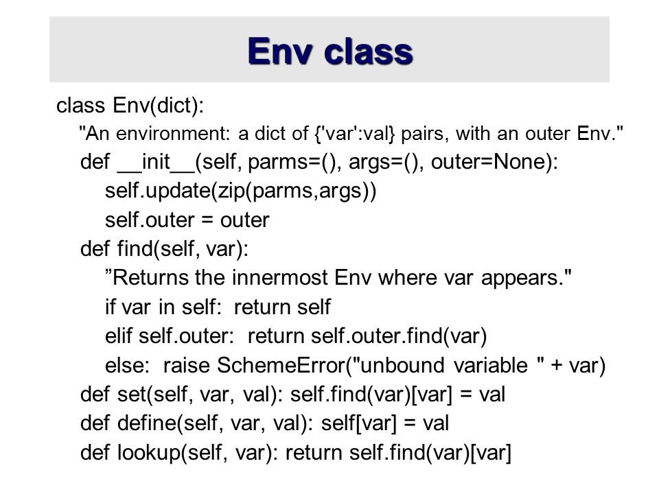 Env class class Env(dict): An environment: a dict of { var :val} pairs, with an outer Env. def __init__(self, parms=(), args=(), outer=None): self.update(zip(parms,args)) self.outer = outer def find(self, var): Returns the innermost Env where var appears. if var in self: return self elif self.outer: return self.outer.find(var) else: raise SchemeError( unbound variable + var) def set(self, var, val): self.find(var)[var] = val def define(self, var, val): self[var] = val def lookup(self, var): return self.find(var)[var]