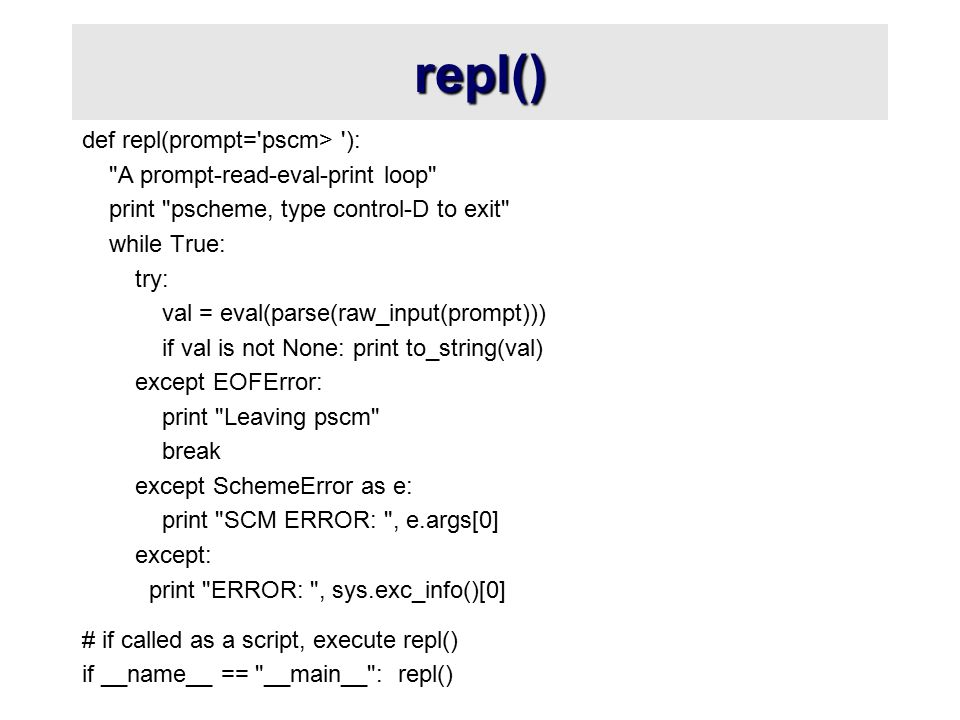 repl() def repl(prompt= pscm> ): A prompt-read-eval-print loop print pscheme, type control-D to exit while True: try: val = eval(parse(raw_input(prompt))) if val is not None: print to_string(val) except EOFError: print Leaving pscm break except SchemeError as e: print SCM ERROR: , e.args[0] except: print ERROR: , sys.exc_info()[0] # if called as a script, execute repl() if __name__ == __main__ : repl()
