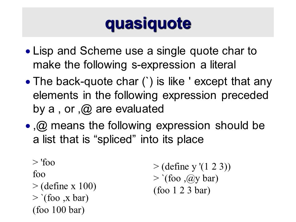 quasiquote  Lisp and Scheme use a single quote char to make the following s-expression a literal  The back-quote char (`) is like except that any elements in the following expression preceded by a, or,@ are evaluated ,@ means the following expression should be a list that is spliced into its place > foo foo > (define x 100) > `(foo,x bar) (foo 100 bar) > (define y (1 2 3)) > `(foo,@y bar) (foo 1 2 3 bar)
