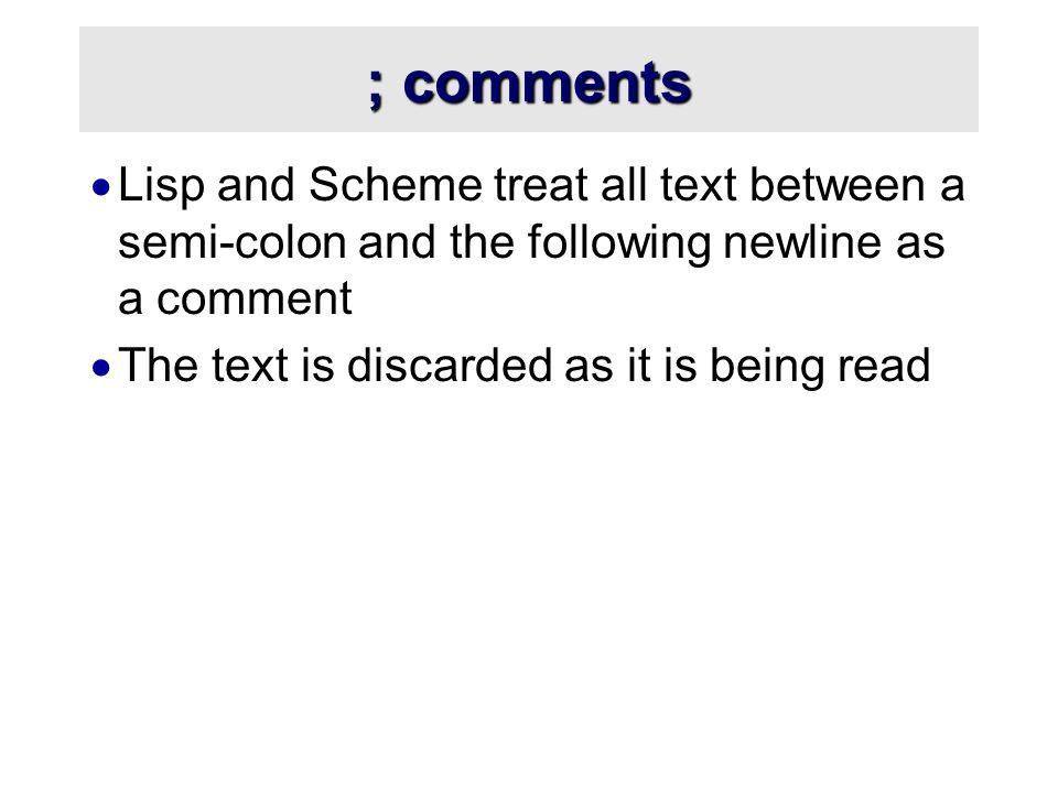 ; comments  Lisp and Scheme treat all text between a semi-colon and the following newline as a comment  The text is discarded as it is being read