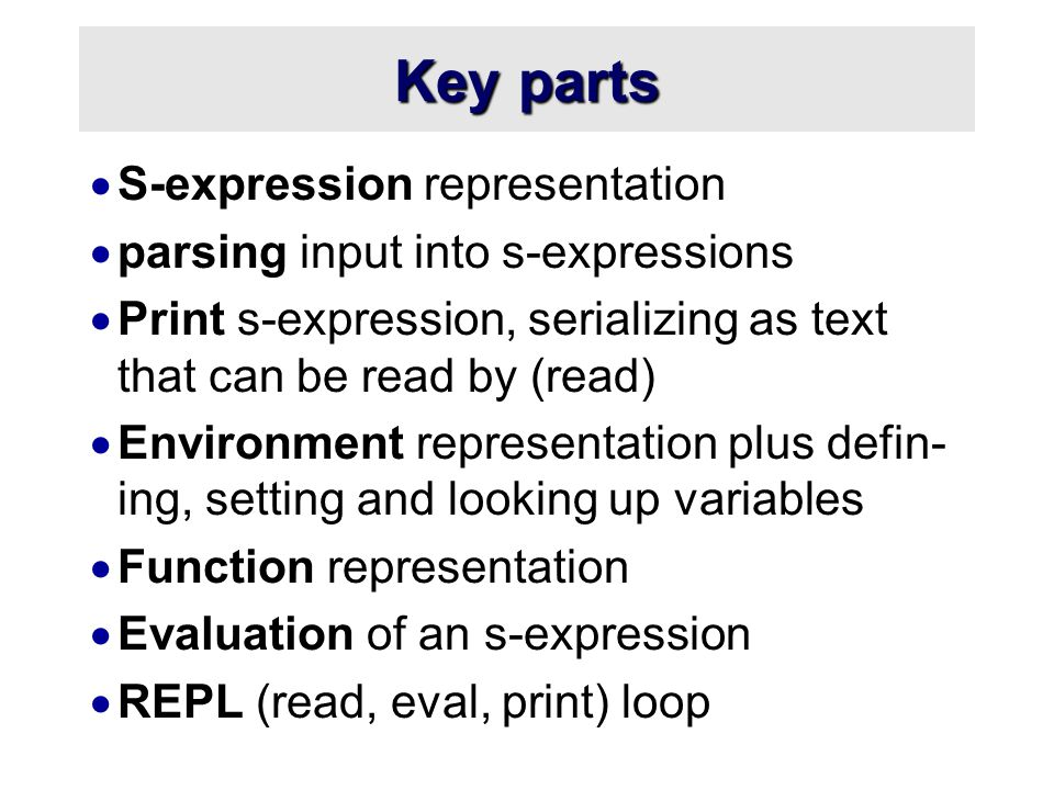 Key parts  S-expression representation  parsing input into s-expressions  Print s-expression, serializing as text that can be read by (read)  Environment representation plus defin- ing, setting and looking up variables  Function representation  Evaluation of an s-expression  REPL (read, eval, print) loop