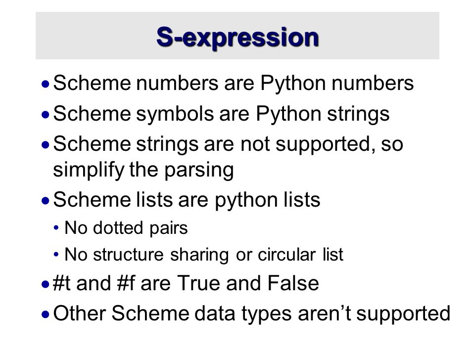S-expression  Scheme numbers are Python numbers  Scheme symbols are Python strings  Scheme strings are not supported, so simplify the parsing  Scheme lists are python lists No dotted pairs No structure sharing or circular list  #t and #f are True and False  Other Scheme data types aren't supported