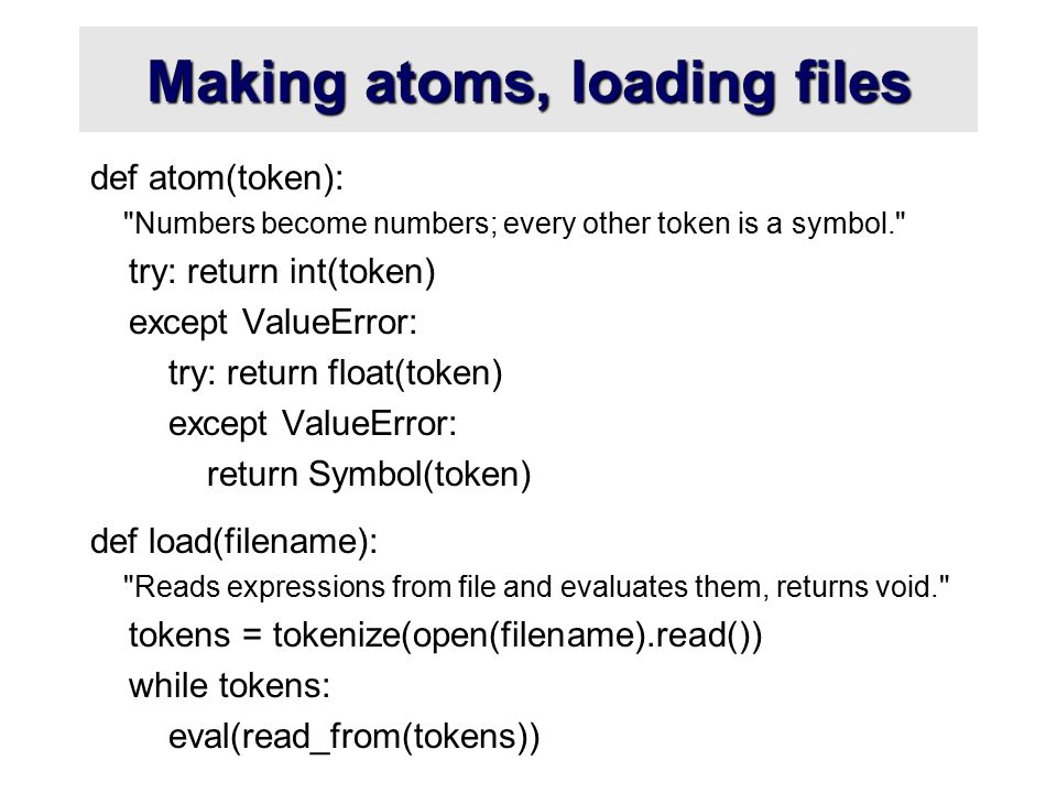 Making atoms, loading files def atom(token): Numbers become numbers; every other token is a symbol. try: return int(token) except ValueError: try: return float(token) except ValueError: return Symbol(token) def load(filename): Reads expressions from file and evaluates them, returns void. tokens = tokenize(open(filename).read()) while tokens: eval(read_from(tokens))