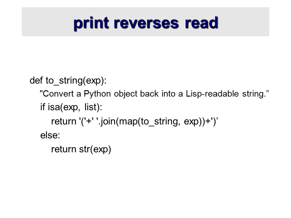 print reverses read def to_string(exp): Convert a Python object back into a Lisp-readable string. if isa(exp, list): return ( + .join(map(to_string, exp))+ )' else: return str(exp)