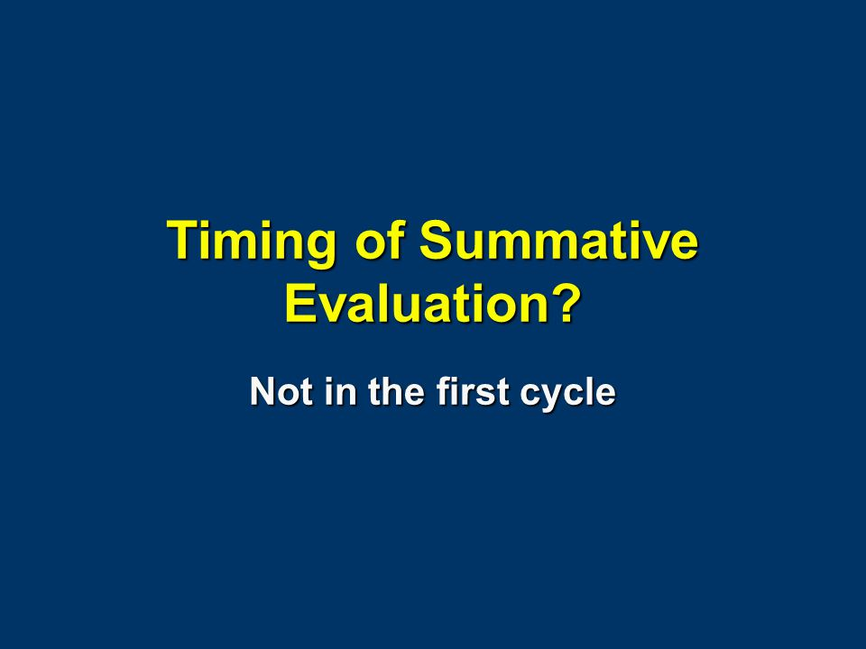 Timing of Summative Evaluation? Not in the first cycle