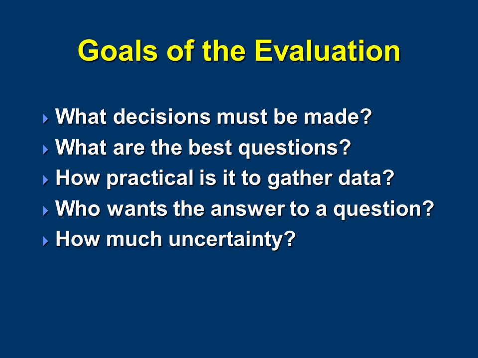 Goals of the Evaluation  What decisions must be made?  What are the best questions?  How practical is it to gather data?  Who wants the answer to