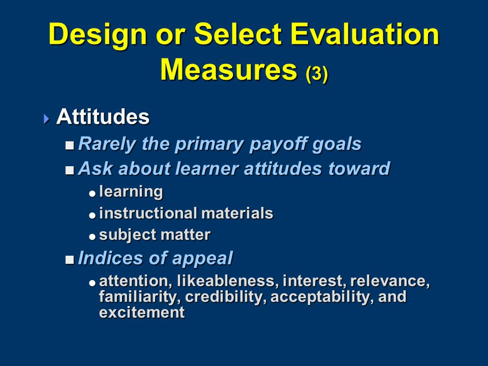 Design or Select Evaluation Measures (3)  Attitudes  Rarely the primary payoff goals  Ask about learner attitudes toward  learning  instructional materials  subject matter  Indices of appeal  attention, likeableness, interest, relevance, familiarity, credibility, acceptability, and excitement