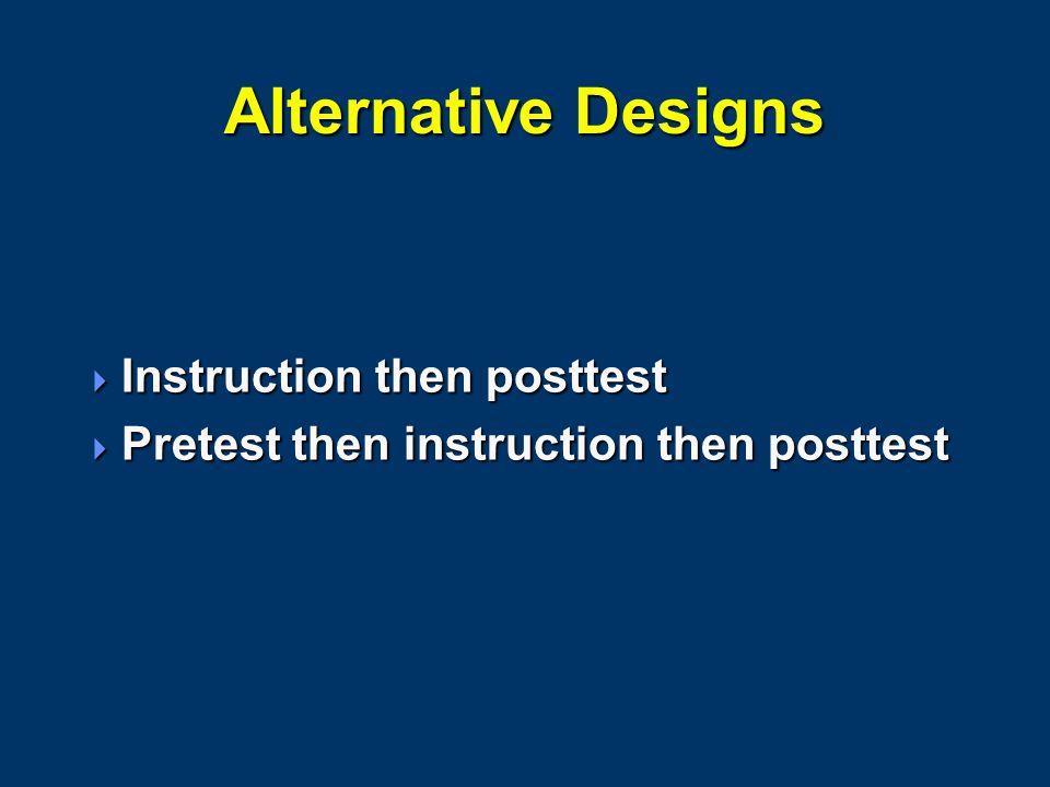 Alternative Designs  Instruction then posttest  Pretest then instruction then posttest