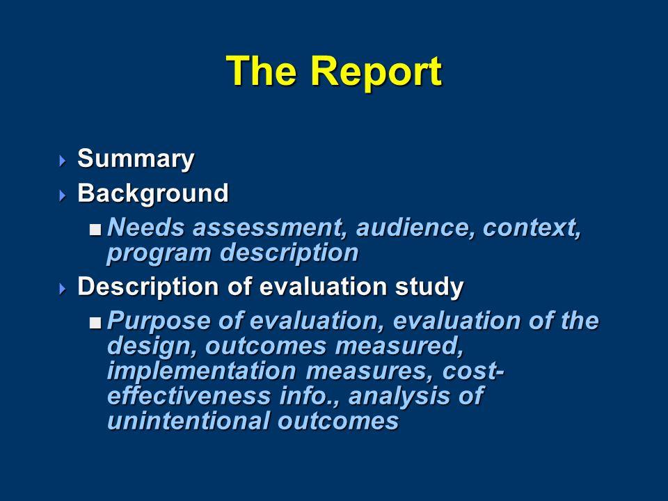 The Report  Summary  Background  Needs assessment, audience, context, program description  Description of evaluation study  Purpose of evaluation